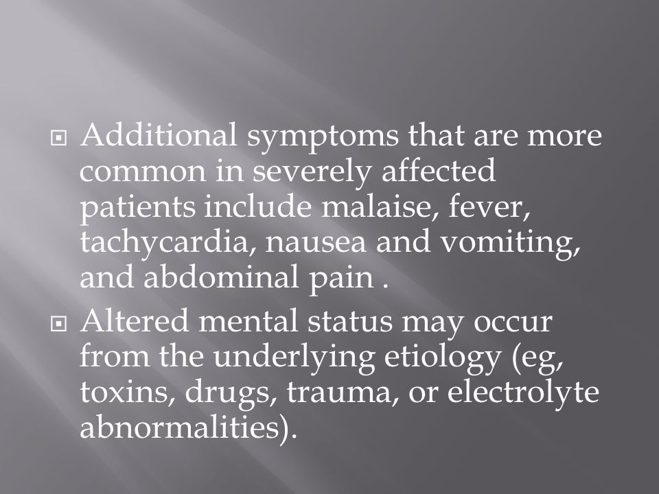 Additional symptoms that are more common in severely affected patients include malaise, fever, tachycardia, nausea and vomiting, and abdominal pain .