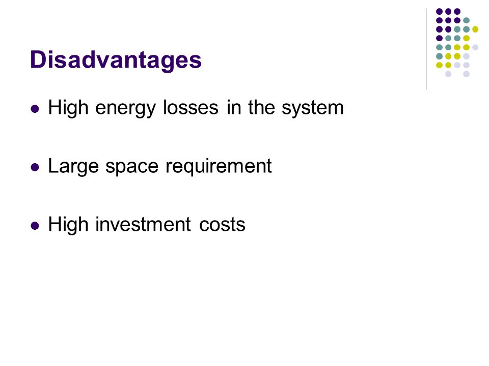 Disadvantages High energy losses in the system Large space requirement