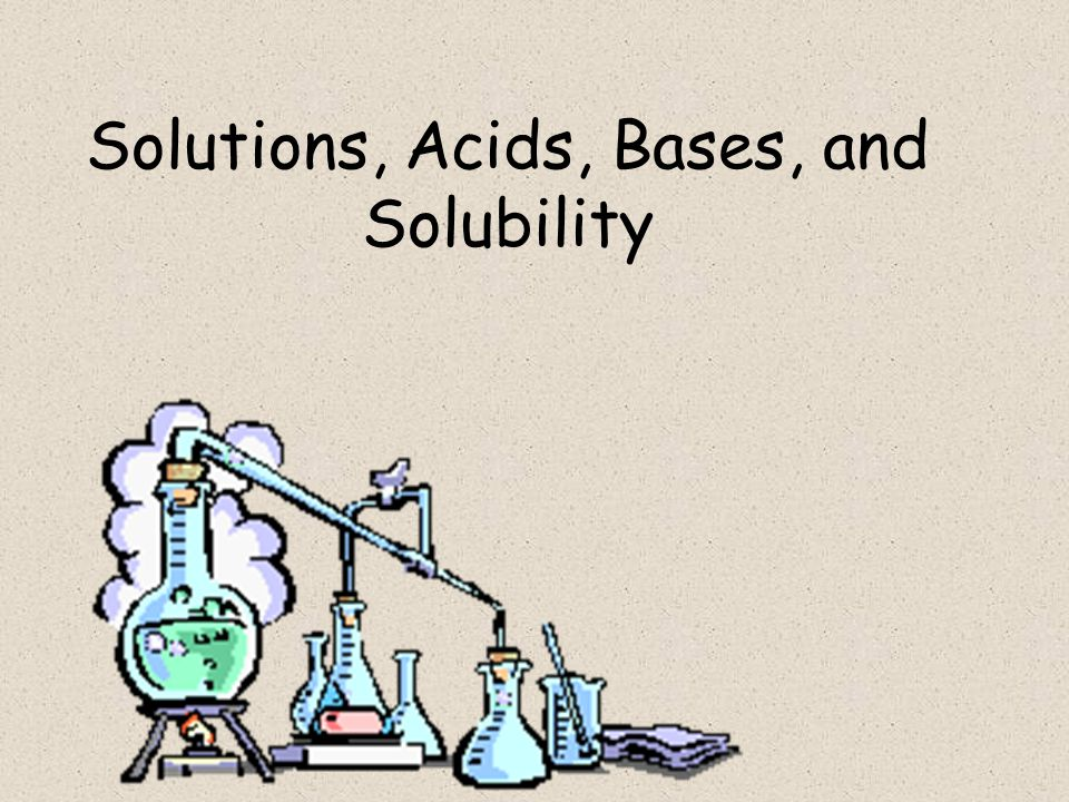 Solutions, Acids, Bases, and Solubility