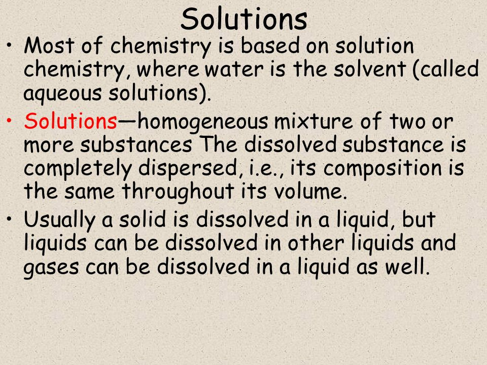 Solutions Most of chemistry is based on solution chemistry, where water is the solvent (called aqueous solutions).