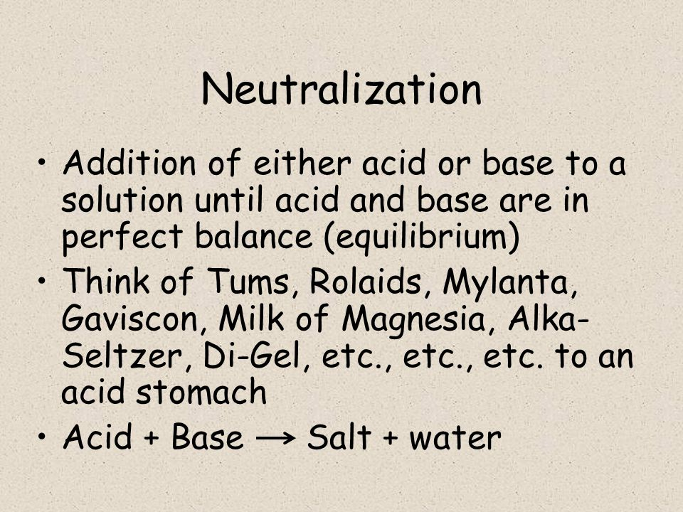 Neutralization Addition of either acid or base to a solution until acid and base are in perfect balance (equilibrium)