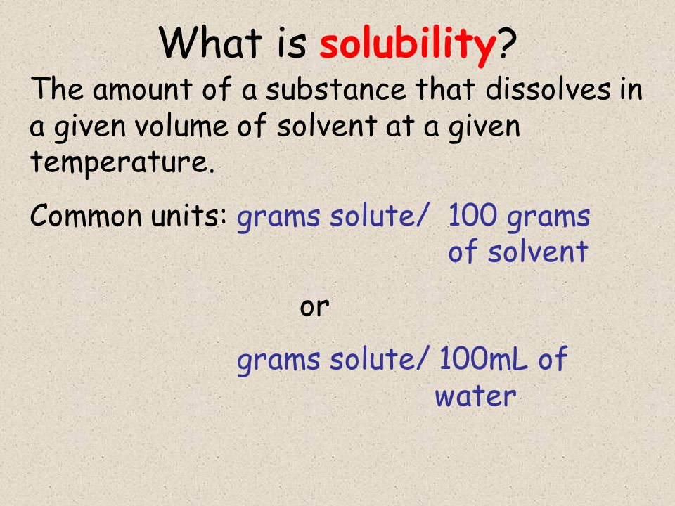 What is solubility The amount of a substance that dissolves in a given volume of solvent at a given temperature.