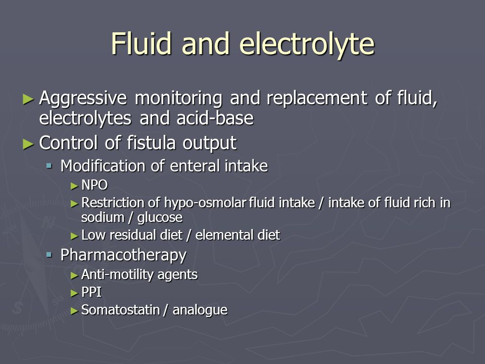 Fluid and electrolyte Aggressive monitoring and replacement of fluid, electrolytes and acid-base. Control of fistula output.