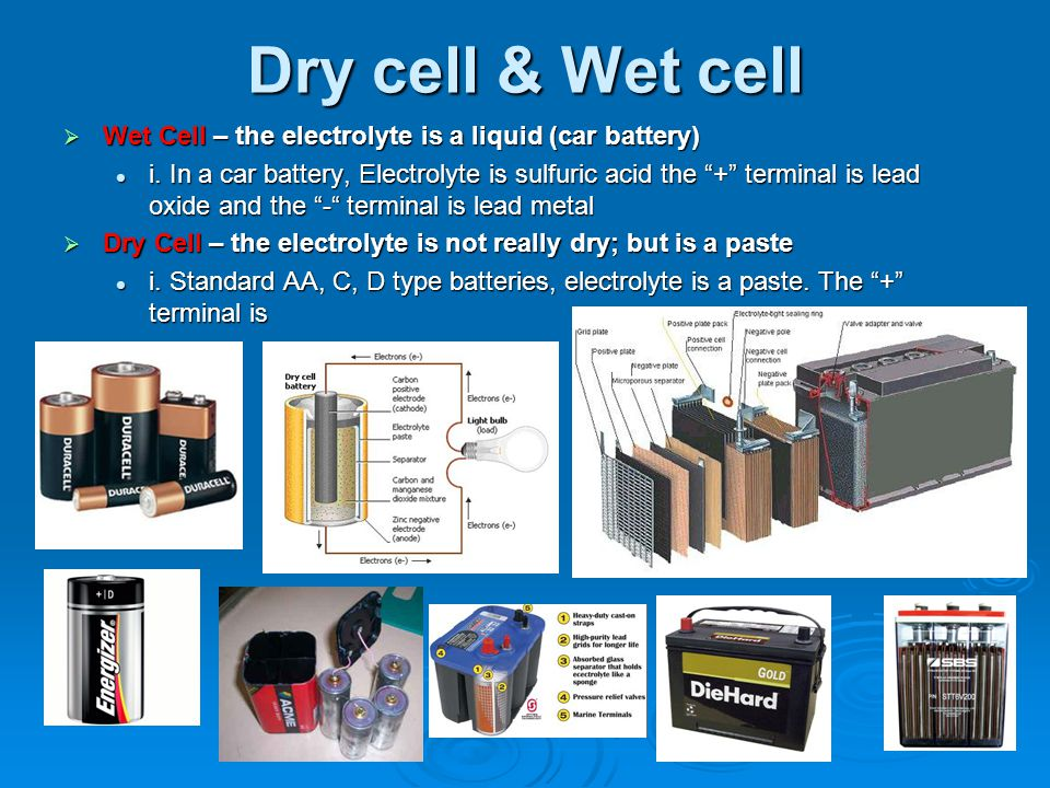 Dry cell & Wet cell Wet Cell – the electrolyte is a liquid (car battery)
