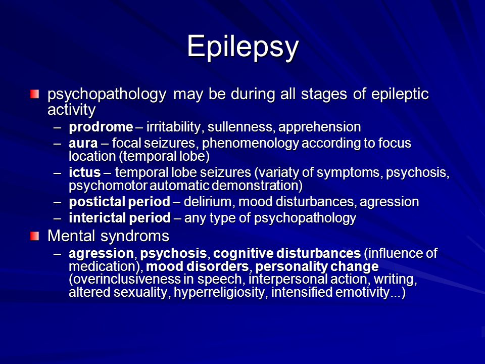 Epilepsy psychopathology may be during all stages of epileptic activity. prodrome – irritability, sullenness, apprehension.