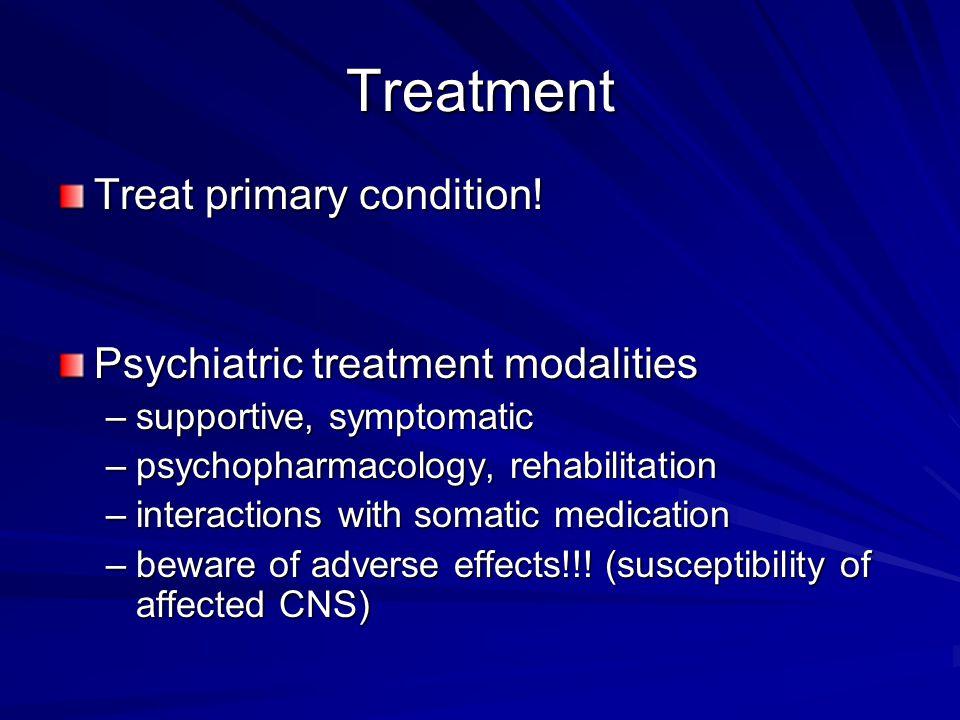 Treatment Treat primary condition! Psychiatric treatment modalities