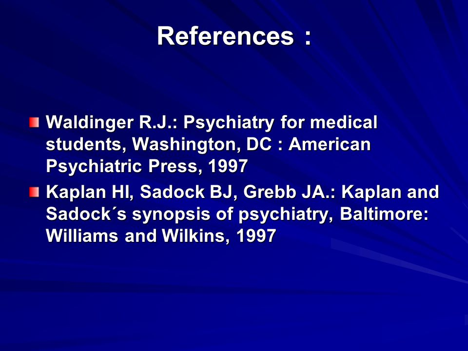 References : Waldinger R.J.: Psychiatry for medical students, Washington, DC : American Psychiatric Press, 1997.