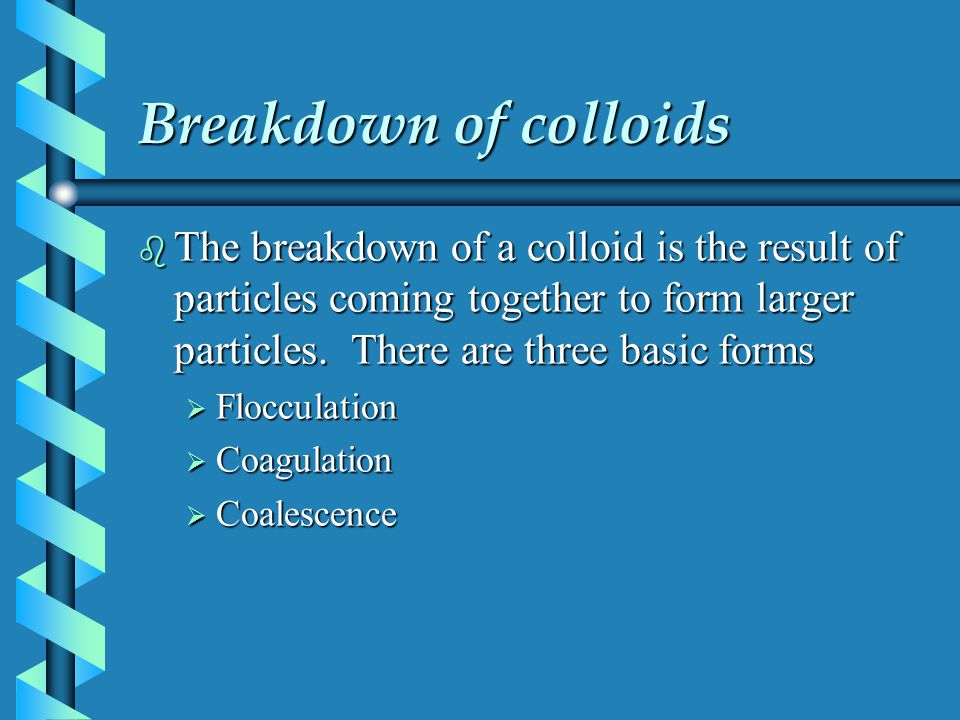 Breakdown of colloids The breakdown of a colloid is the result of particles coming together to form larger particles. There are three basic forms.