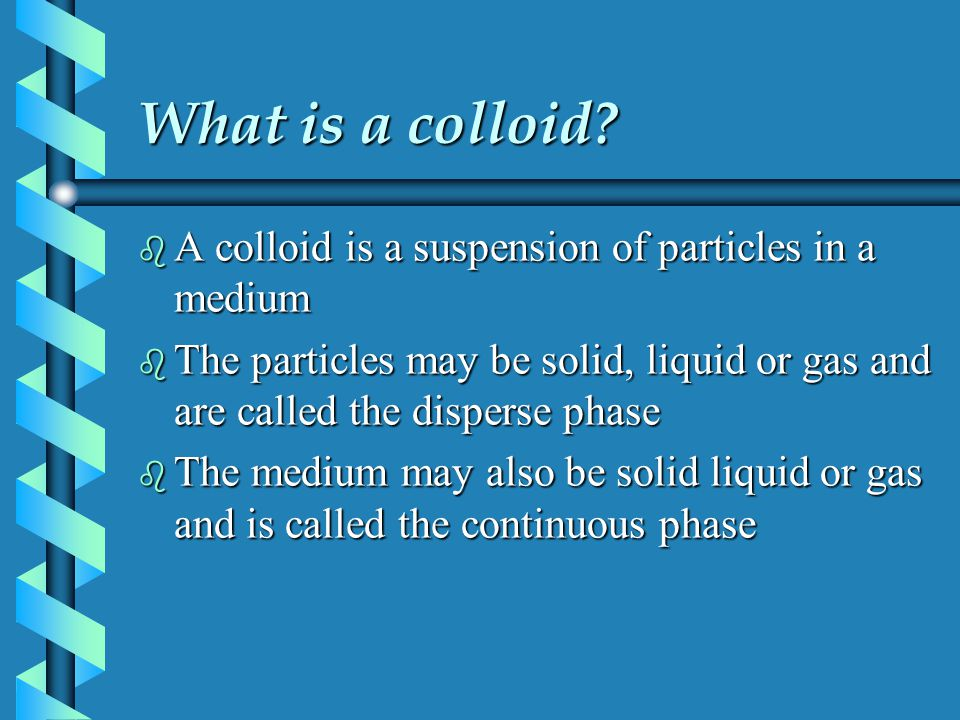 What is a colloid A colloid is a suspension of particles in a medium