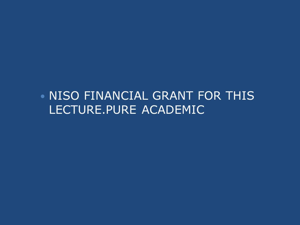 NISO FINANCIAL GRANT FOR THIS LECTURE.PURE ACADEMIC