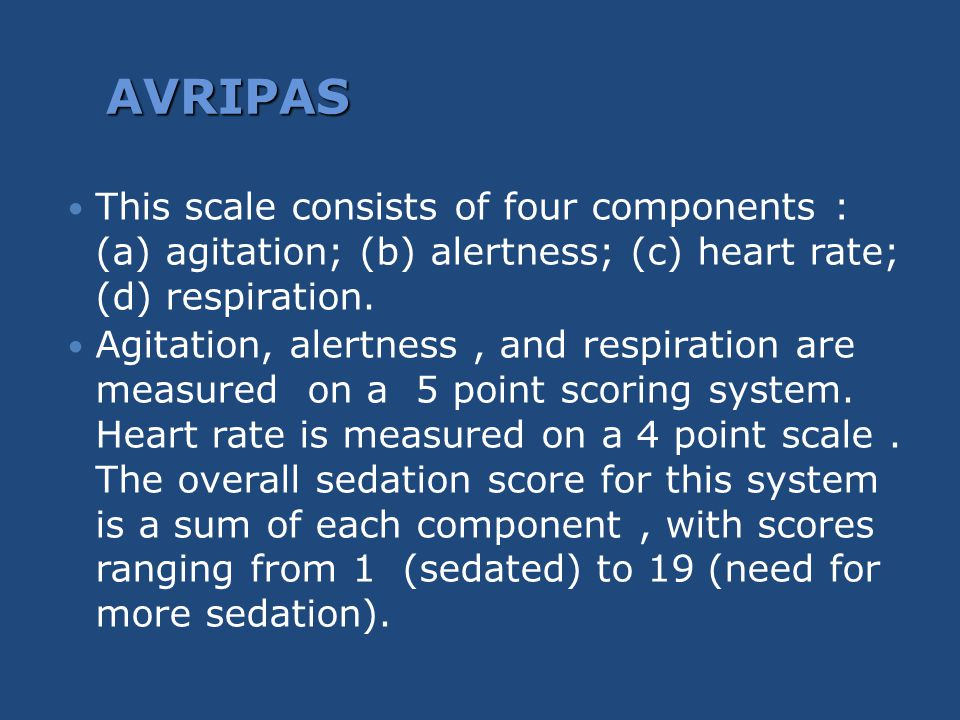AVRIPAS This scale consists of four components : (a) agitation; (b) alertness; (c) heart rate; (d) respiration.