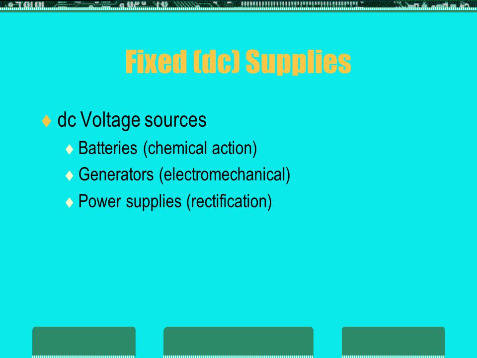 Fixed (dc) Supplies dc Voltage sources Batteries (chemical action)