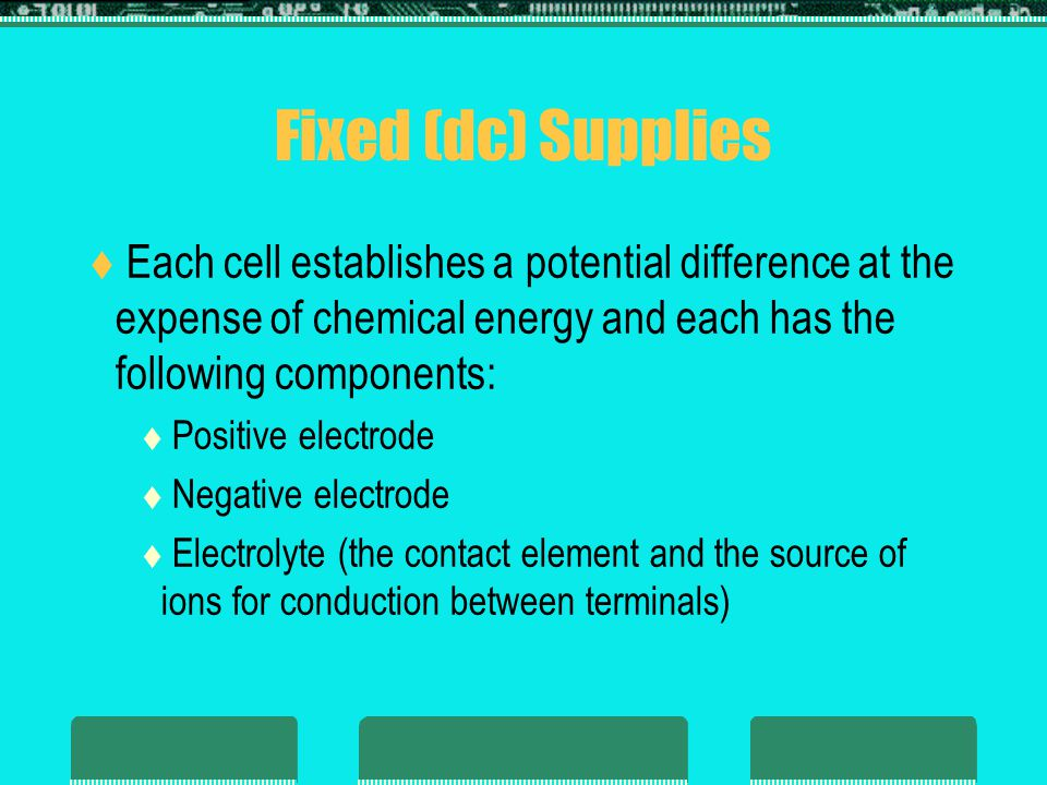 Fixed (dc) Supplies Each cell establishes a potential difference at the expense of chemical energy and each has the following components: