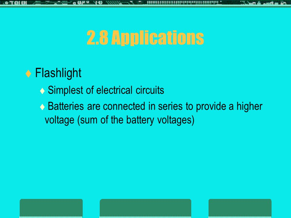 2.8 Applications Flashlight Simplest of electrical circuits