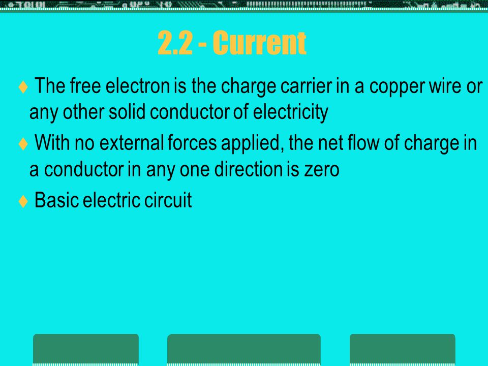 2.2 - Current The free electron is the charge carrier in a copper wire or any other solid conductor of electricity.