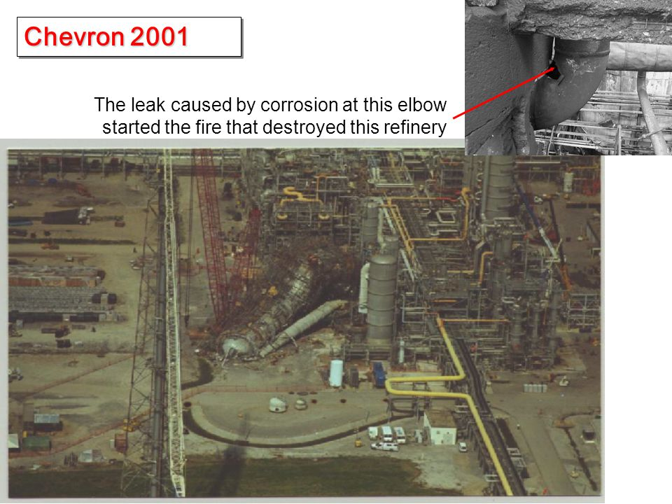 Chevron 2001 The leak caused by corrosion at this elbow started the fire that destroyed this refinery.