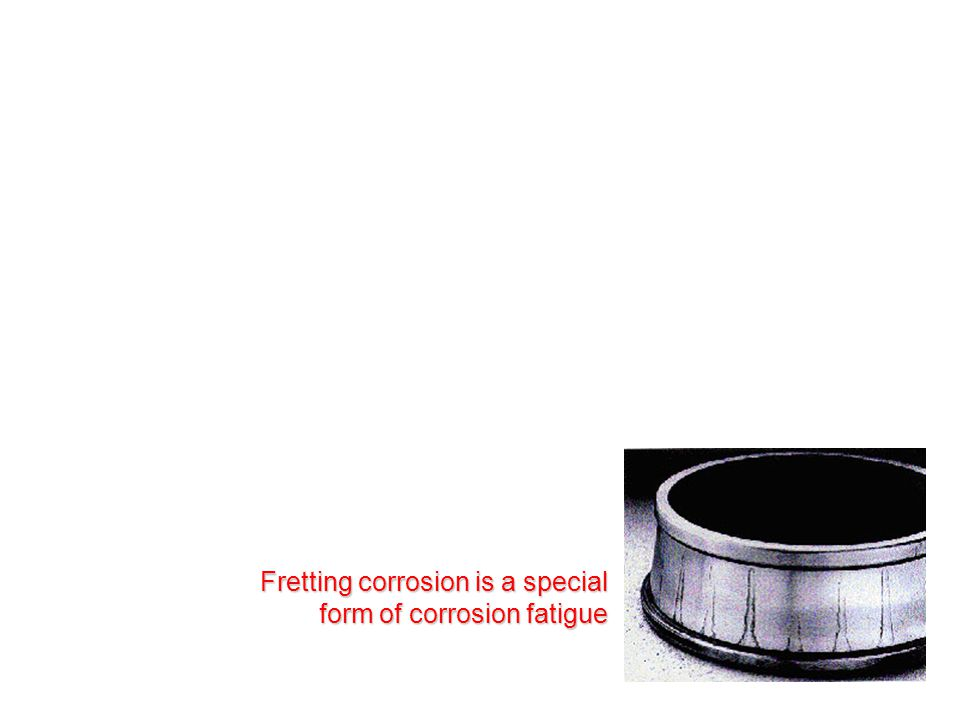 Fretting corrosion is a special form of corrosion fatigue
