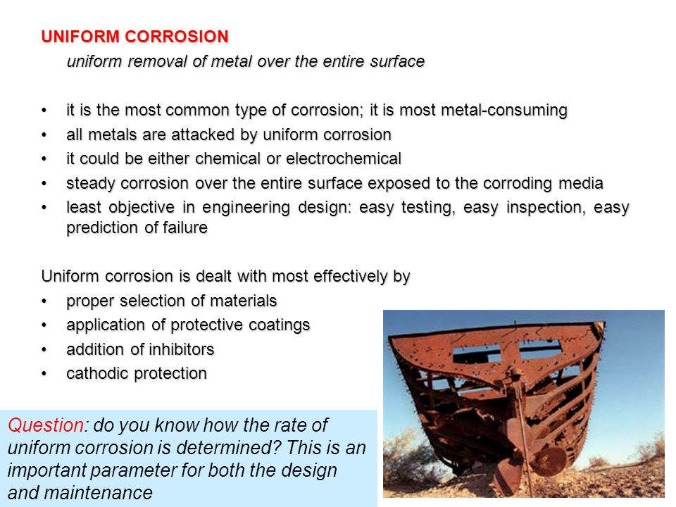 UNIFORM CORROSION uniform removal of metal over the entire surface. • it is the most common type of corrosion; it is most metal-consuming.