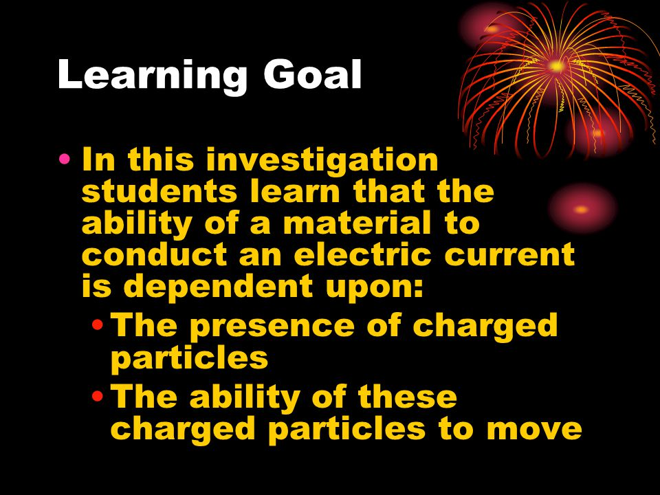 Learning Goal In this investigation students learn that the ability of a material to conduct an electric current is dependent upon: