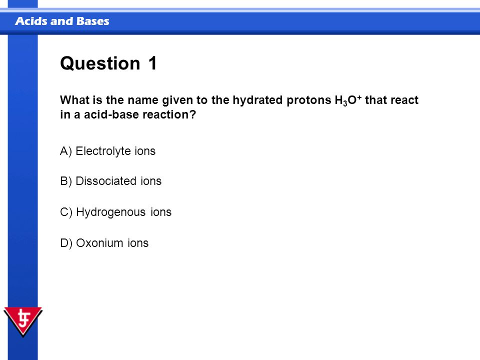 Question 1. What is the name given to the hydrated protons H3O+ that react in a acid-base reaction