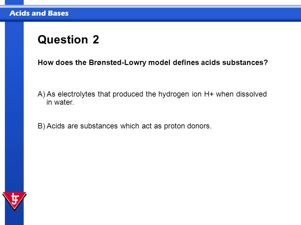 Question 2 How does the Brønsted-Lowry model defines acids substances