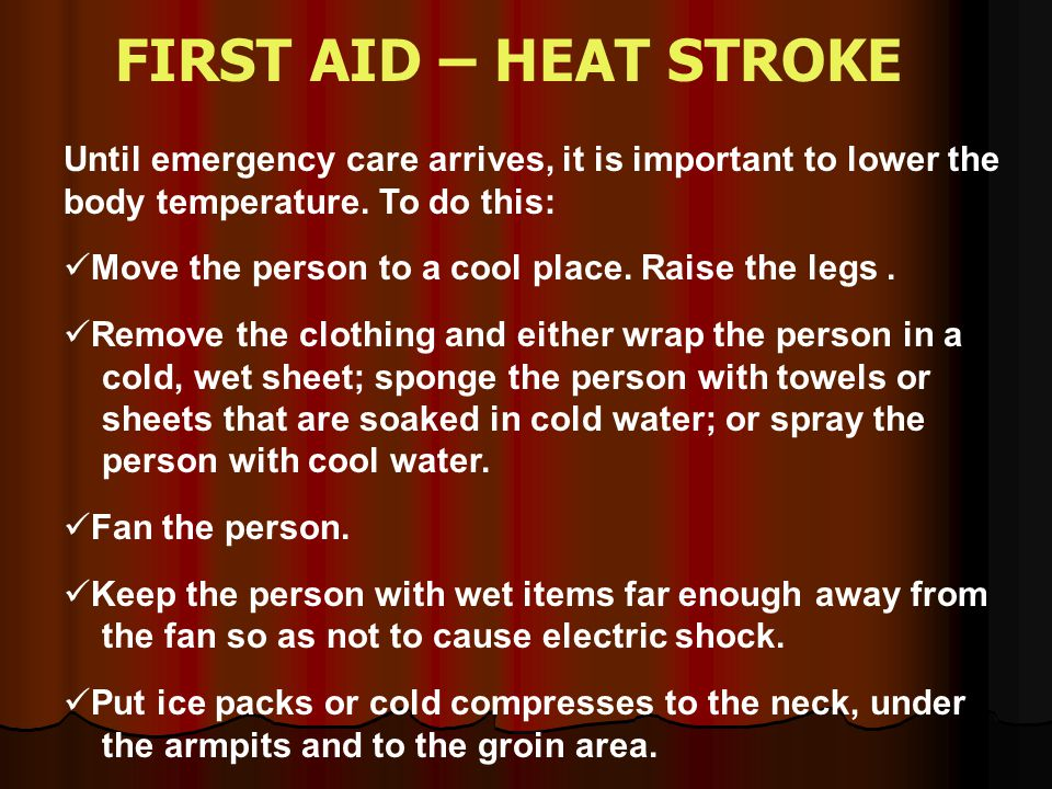 FIRST AID – HEAT STROKE Until emergency care arrives, it is important to lower the body temperature. To do this: