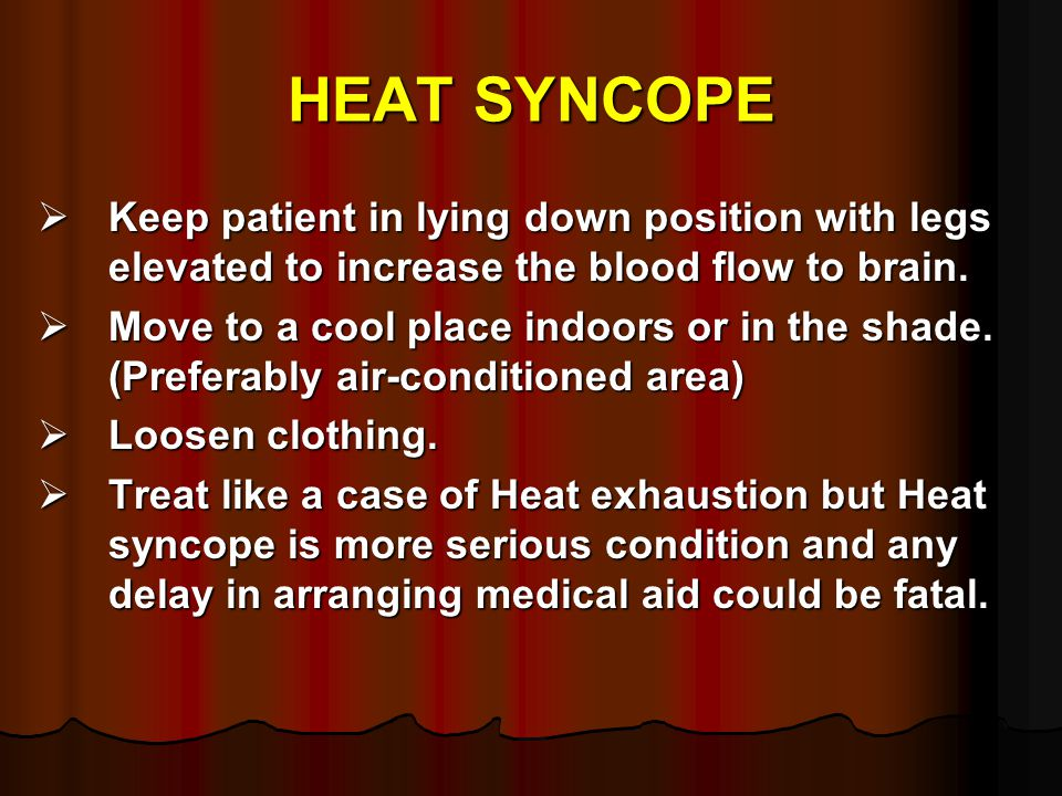 HEAT SYNCOPE Keep patient in lying down position with legs elevated to increase the blood flow to brain.