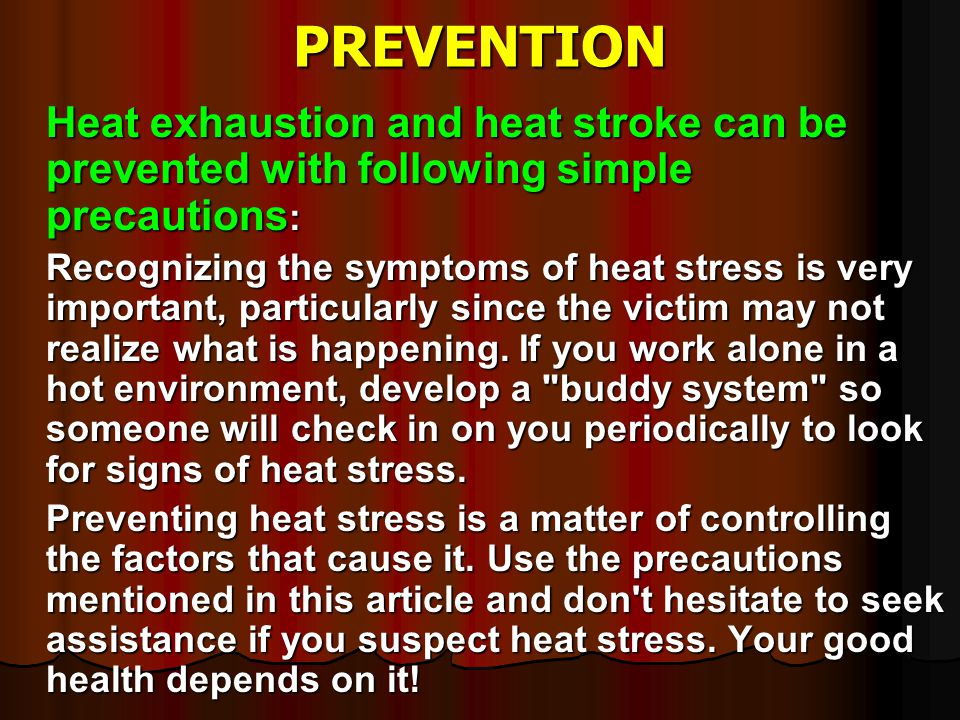 PREVENTION Heat exhaustion and heat stroke can be prevented with following simple precautions: