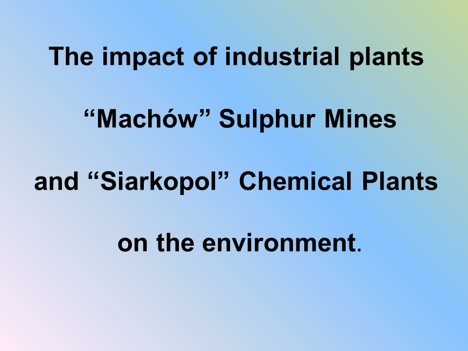 The impact of industrial plants Machów Sulphur Mines and Siarkopol Chemical Plants on the environment.