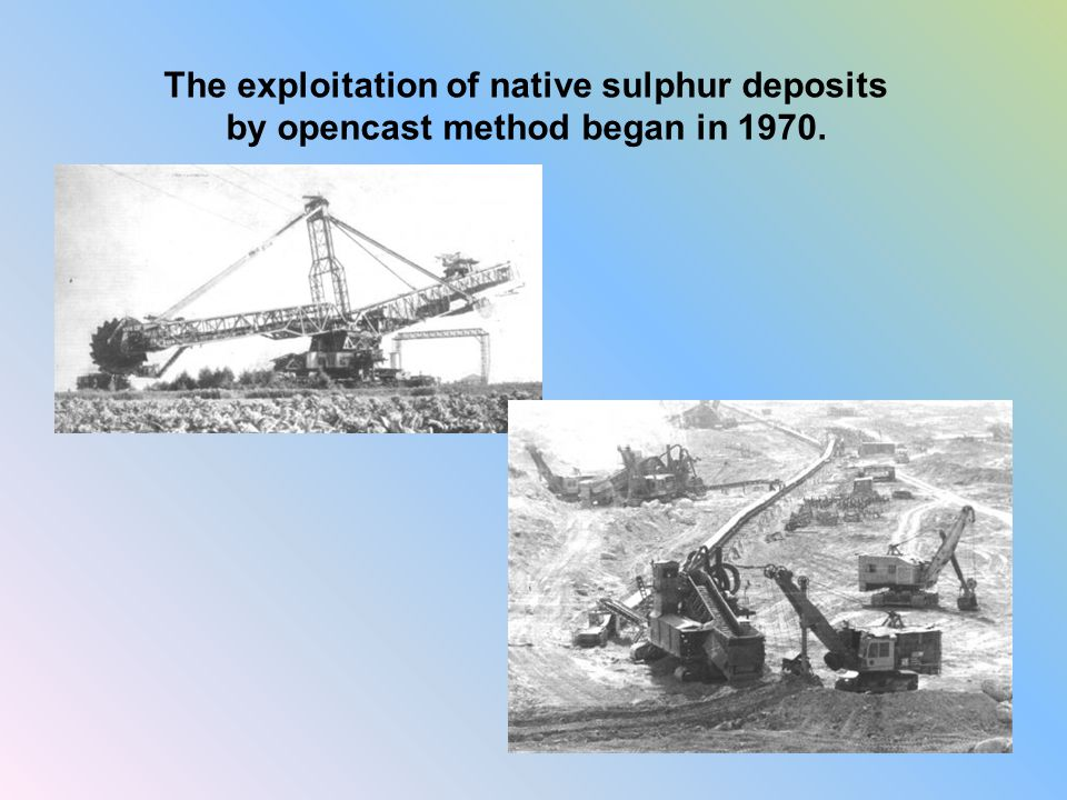 The exploitation of native sulphur deposits by opencast method began in 1970.