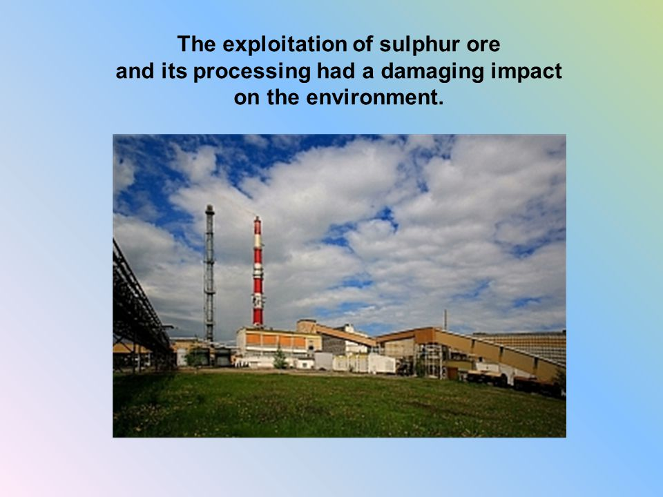 The exploitation of sulphur ore and its processing had a damaging impact on the environment.