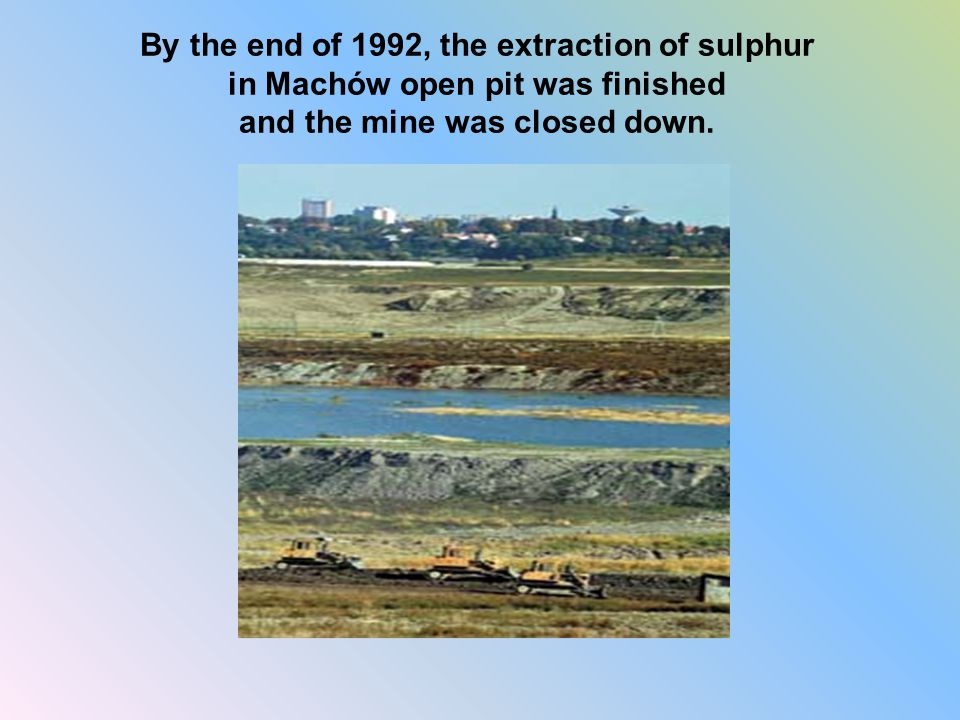 By the end of 1992, the extraction of sulphur in Machów open pit was finished and the mine was closed down.