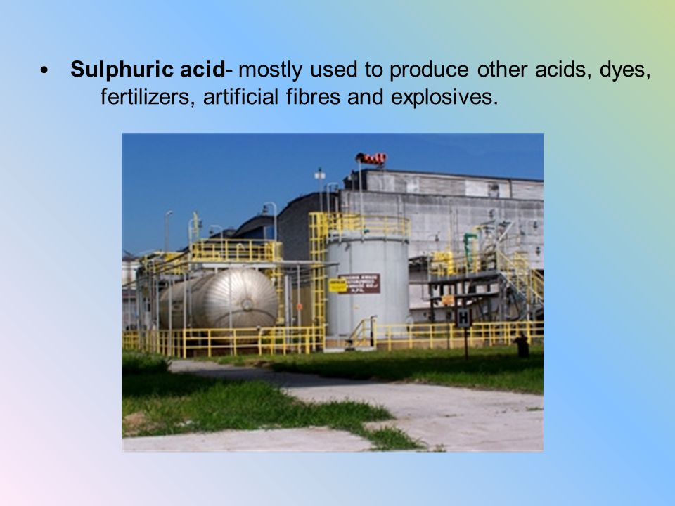 Sulphuric acid- mostly used to produce other acids, dyes, fertilizers, artificial fibres and explosives.