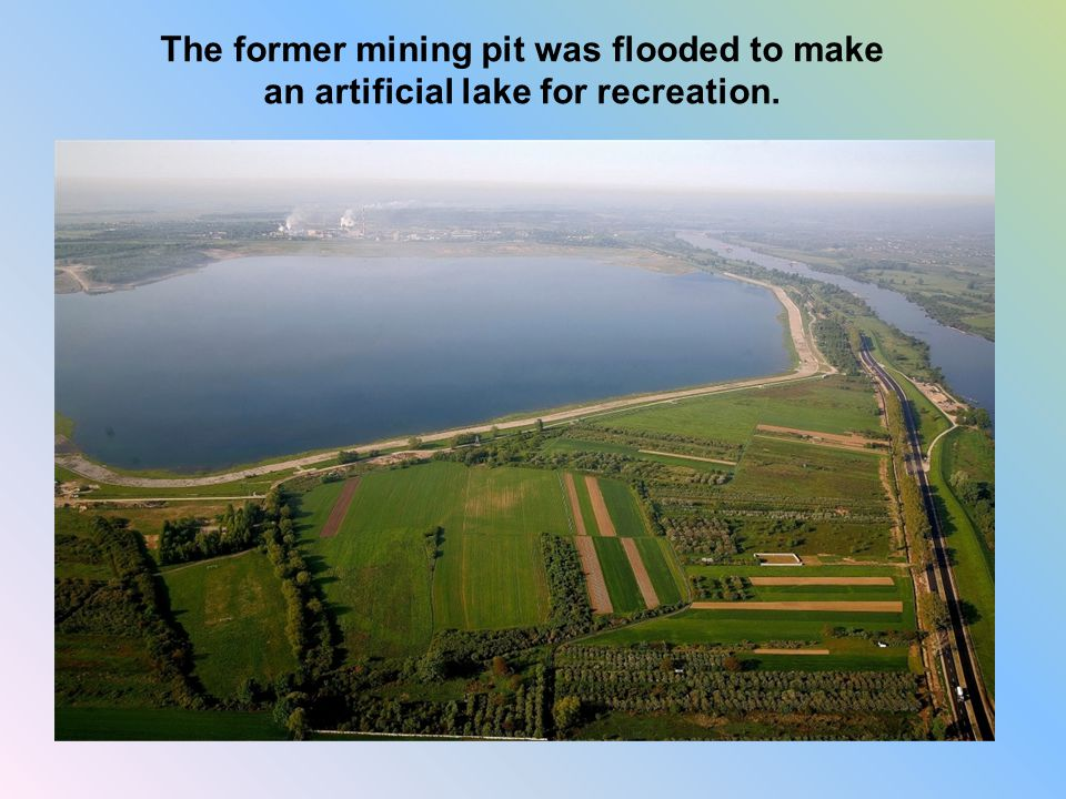 The former mining pit was flooded to make an artificial lake for recreation.