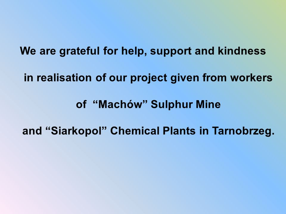 We are grateful for help, support and kindness in realisation of our project given from workers of Machów Sulphur Mine and Siarkopol Chemical Plants in Tarnobrzeg.