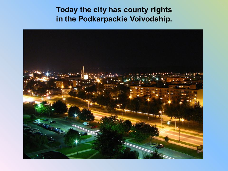 Today the city has county rights in the Podkarpackie Voivodship.