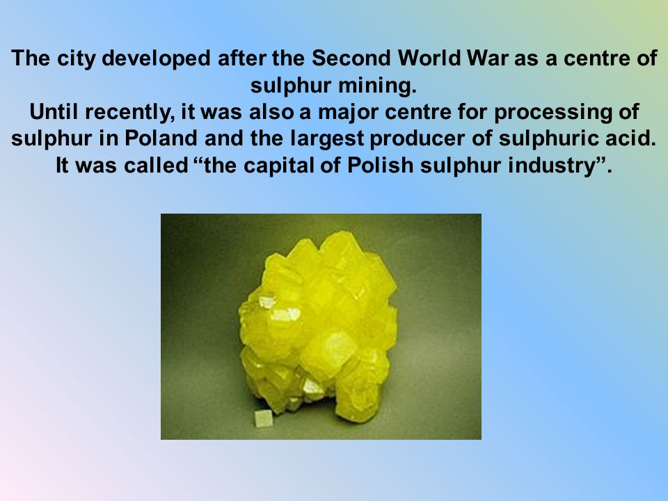 The city developed after the Second World War as a centre of sulphur mining.