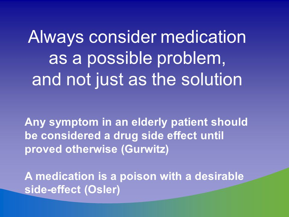 Always consider medication as a possible problem,