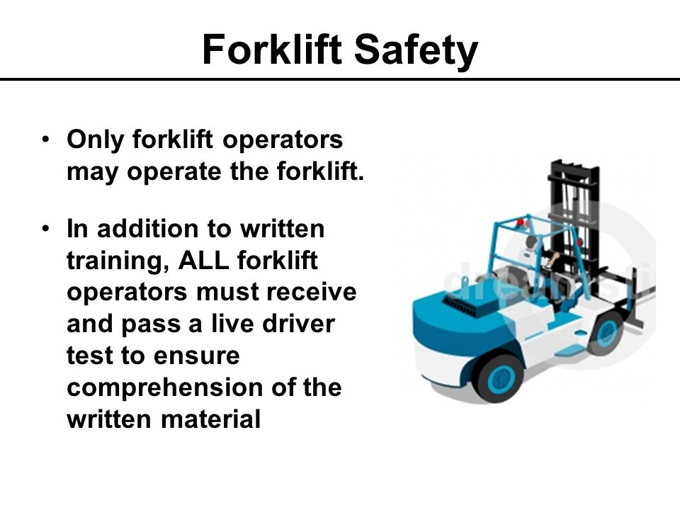 Forklift Safety Only forklift operators may operate the forklift.