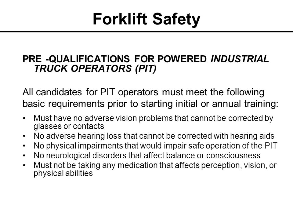 Forklift Safety PRE -QUALIFICATIONS FOR POWERED INDUSTRIAL TRUCK OPERATORS (PIT) All candidates for PIT operators must meet the following.