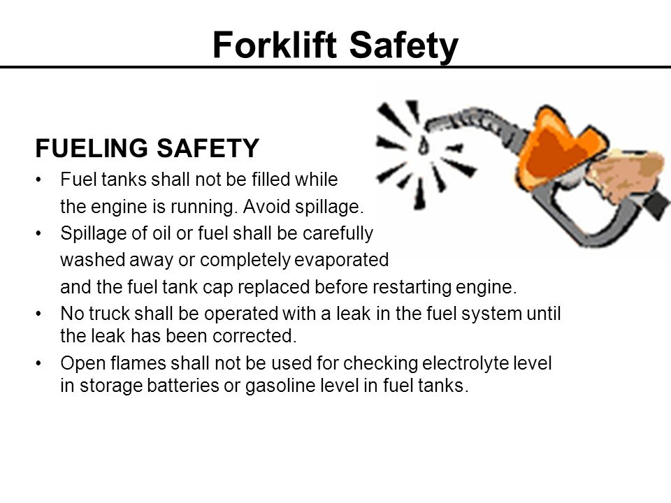 Forklift Safety FUELING SAFETY Fuel tanks shall not be filled while