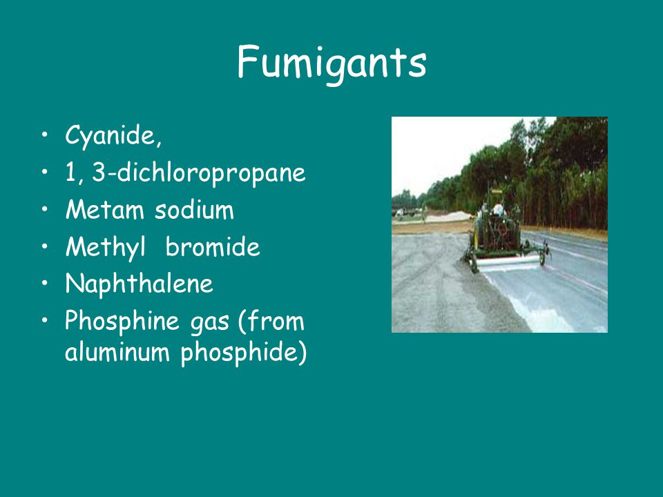 Fumigants Cyanide, 1, 3-dichloropropane Metam sodium Methyl bromide
