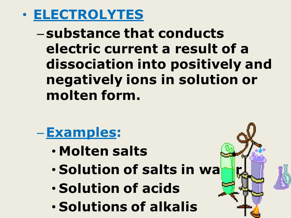 ELECTROLYTES substance that conducts electric current a result of a dissociation into positively and negatively ions in solution or molten form.