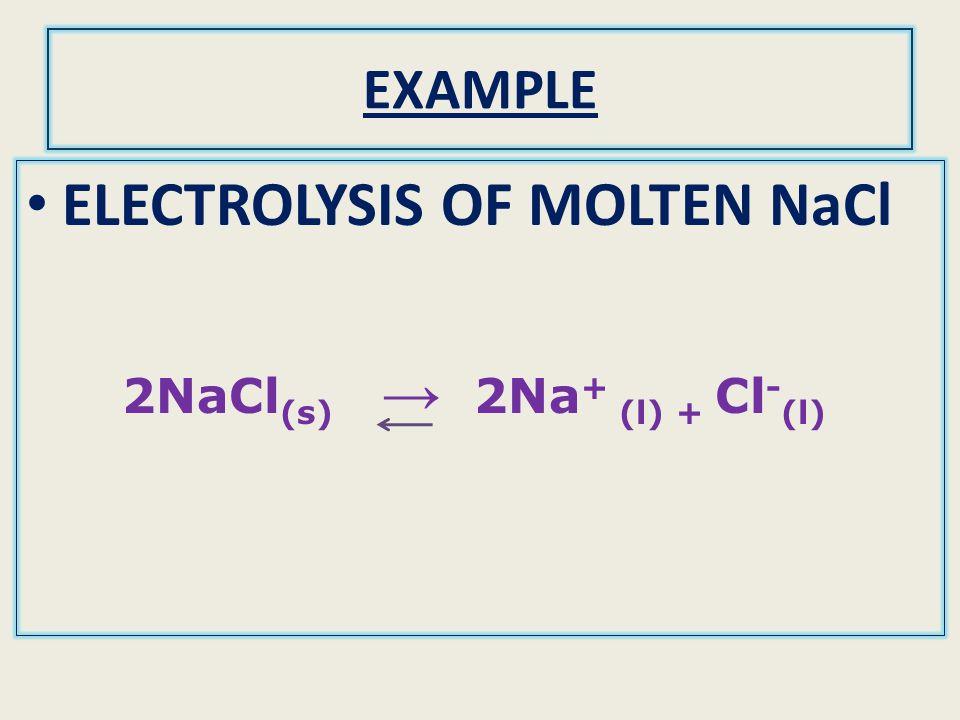 ELECTROLYSIS OF MOLTEN NaCl 2NaCl(s) → 2Na+ (l) + Cl-(l)