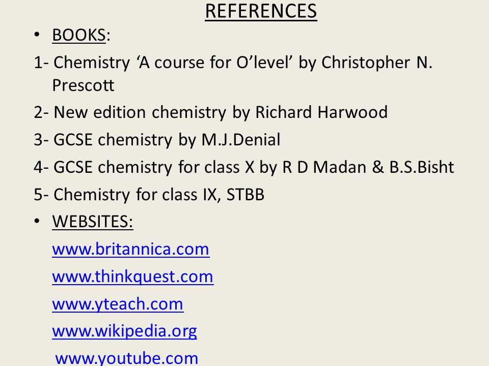 REFERENCES BOOKS: 1- Chemistry 'A course for O'level' by Christopher N. Prescott. 2- New edition chemistry by Richard Harwood.