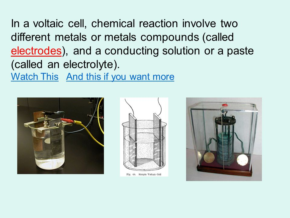 In a voltaic cell, chemical reaction involve two different metals or metals compounds (called electrodes), and a conducting solution or a paste (called an electrolyte).