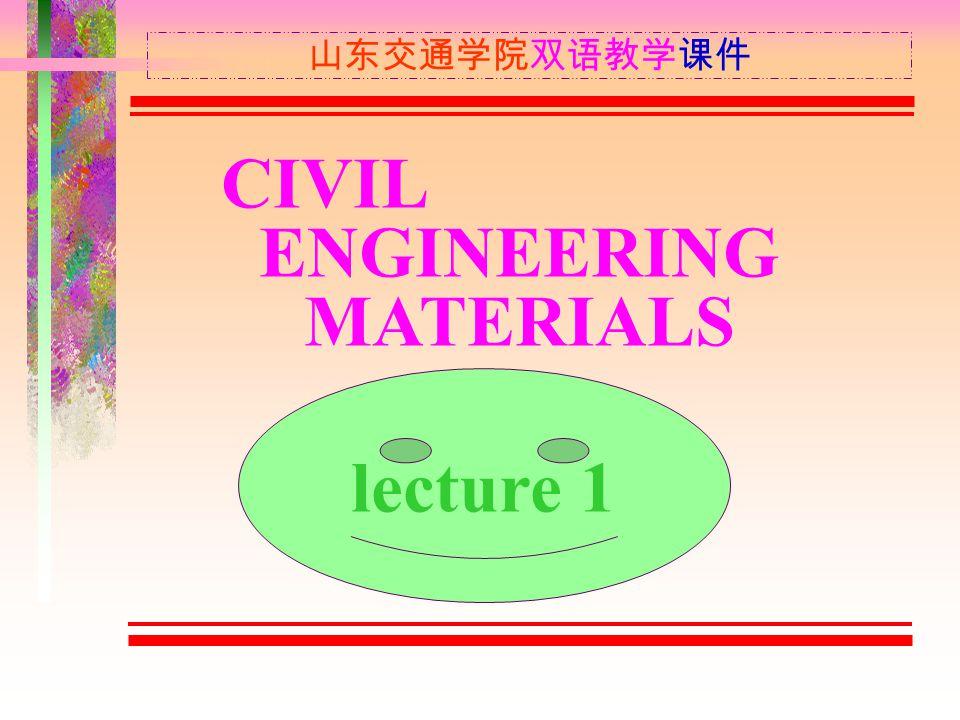 山东交通学院双语教学课件 CIVIL ENGINEERING MATERIALS lecture 1