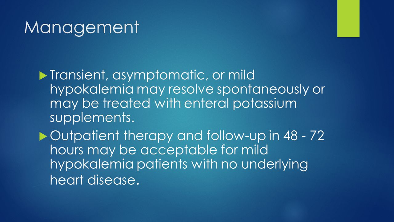 Management Transient, asymptomatic, or mild hypokalemia may resolve spontaneously or may be treated with enteral potassium supplements.