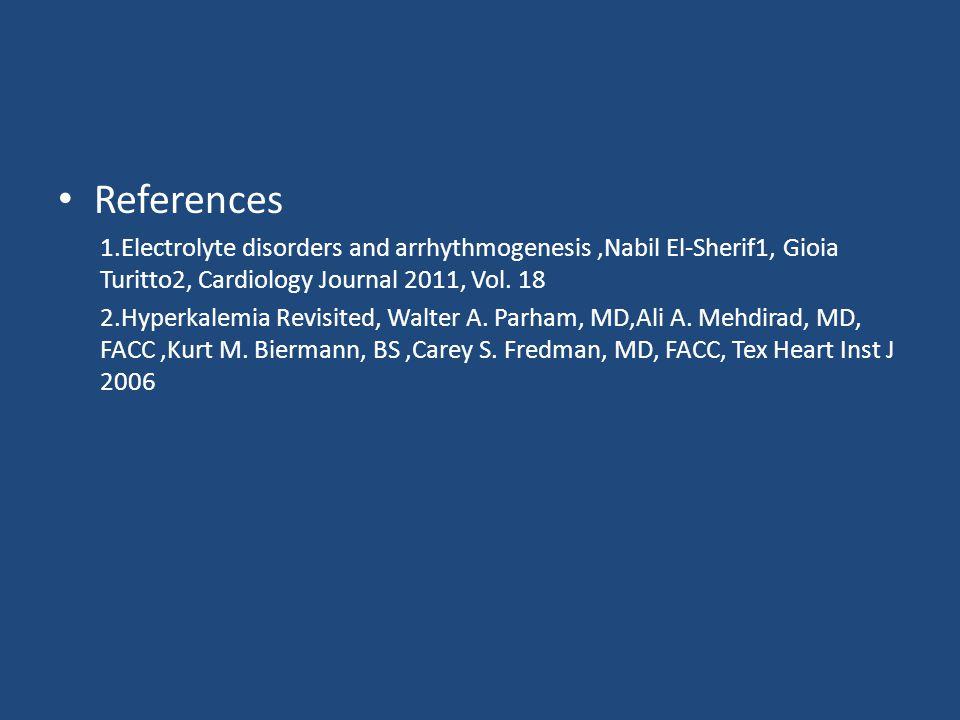 References 1.Electrolyte disorders and arrhythmogenesis ,Nabil El-Sherif1, Gioia Turitto2, Cardiology Journal 2011, Vol. 18.