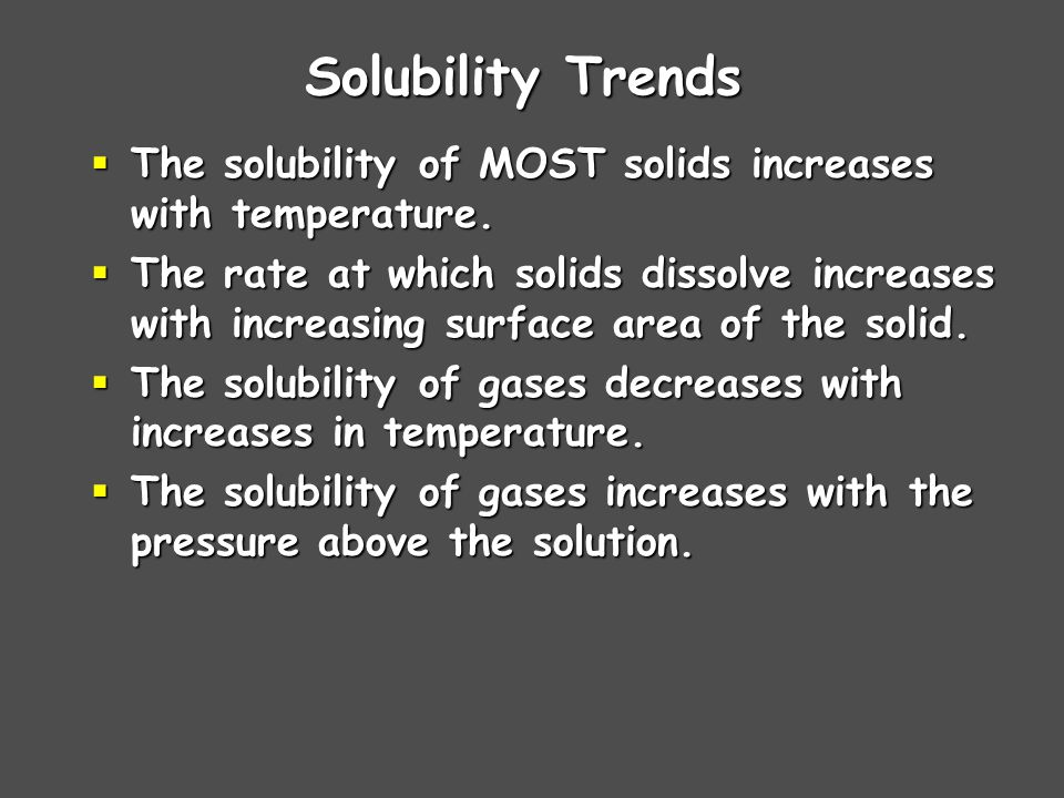 Solubility Trends The solubility of MOST solids increases with temperature.